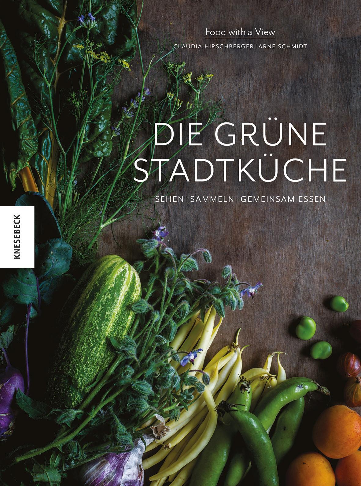 »Die grüne Stadtküche« Sehen, sammeln, gemeinsam essen, Das Cover des Buches von Claudia Hirschberger, Arne Schmidt Food with a view, Knesebeck Verlag 2017